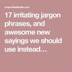 17 irritating jargon phrases, and awesome new sayings we should use instead…