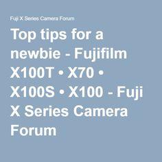 Top tips for a newbie - Fujifilm X100T • X70 • X100S • X100 - Fuji X Series Camera Forum