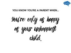 You know you're a parent when... you're only as happy as your unhappiest child.
