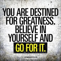 You are destined for greatness. Believe in yourself and go for it. Greatness awaits you. You are destined to be the best that you can be. All you need to do is believe in yourself and GO FOR IT. #believe #achieve #workhard #trainharder
