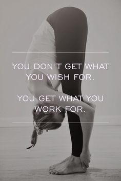 You don't get what you wish for, you get what you work for.