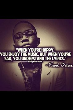 When you're happy, you enjoy music. But when you're sad, you understand the lyrics.  -Frank Ocean