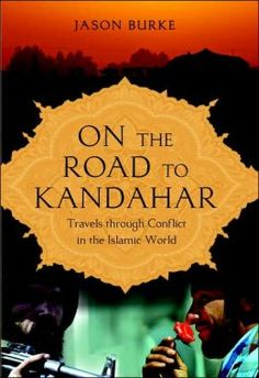 On the Road to Kandahar: Travels through Conflict in the Islamic World, by Jason Burke.