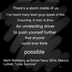 """""""There's a storm inside of us. I've heard many team guys speak of this. A burning. A river. A drive. An unrelenting driver to push yourself further than anyone could ever think possible."""" - Lone Survivor #LoneSurvivor"""