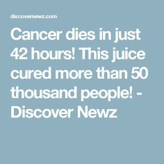 Cancer dies in just 42 hours! This juice cured more than 50 thousand people! - Discover Newz