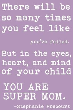 There will be so many time you feel like you've failed. But in the eyes, heart and mind of your child, You are super mom!