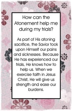 How can the Atonement help me during my trials? As part of His atoning sacrifice, the Savior took upon Himself our pains and sicknesses. Because He has experienced our trials, He knows how to help us. When we exercise faith in Jesus Christ, He will give us strength and ease…Read More