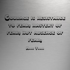 """""""Courage is resistance to fear, mastery of fear, not absence of fear."""" ~ Mark Twain http://www.Solo-E.com"""