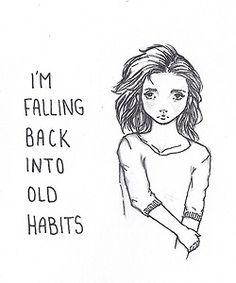 I'm falling back into old habits.