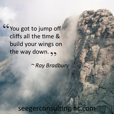 """""""You got to jump off cliffs all the time & build your wings on the way down."""" ~ Ray Bradbury"""