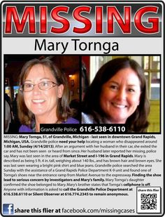 MISSING: Mary Tornga, 51, of Grandville, Michigan - last seen in downtown Grand Rapids, Michigan, USA. Grandville police need your help locating a woman who disappeared around 1:00 AM, Sunday (4/14/2013). After an argument with her husband in their car, she exited the car and has not been seen or heard from since. Her husband later reported her missing.  Anyone with information is asked to call the Grandville Police at 616-538-6110.