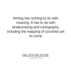 "Gilles Deleuze - ""Writing has nothing to do with meaning. It has to do with landsurveying and cartography,..."". writing, power-of-words, maps"