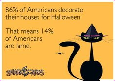 86% of Americans decorate their houses for Halloween.  That means 14% of Americans are lame.