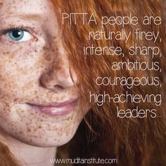 The Pitta person has a strong predominance of the elements Fire and Water. The predominant qualities of Pitta are hot, sharp, liquid, mobile and oily. However, when you think of Pitta, above all things, think HOT, OILY, INTENSE and IRRITABLE, like oil on fire.