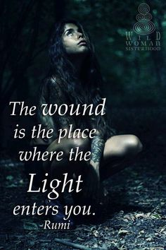 The wound is the place where the light enters you ~ Rumi ~❤️~ INSTAGRAM.com/WildWomanSisterhoodOfficial