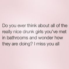 Every time I go out, I meet drunk girls in the bathroom lol. We chat, we laugh, sometimes flirt and go on with our lives Lol. Me Quotes, Funny Quotes, Funny Memes, Jokes, Heart Quotes, Work Quotes, Sarcastic Quotes, Drunk Girls, Lol So True