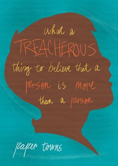 """What a treacherous thing to believe that a person is more than a person."" — Paper Towns John Green"