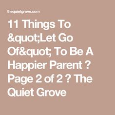 "11 Things To ""Let Go Of"" To Be A Happier Parent ⋆ Page 2 of 2 ⋆ The Quiet Grove"