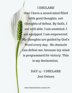 I Declare that I have a sound mind filled with good thoughts, not thoughts of defeat. By faith, I am well able. I am anointed. I am equipped. I am empowered. My thoughts are guided by God's Word everyday. No obstacle can defeat me, because my mind is programmed for victory. This is my declaration.-Day 15 I DECLARE by Joel Osteen