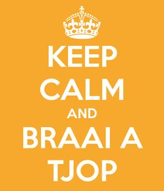 Keep Calm and Braai a Tjop... South African for Keep Calm and BBQ!