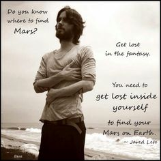 """Do you know where to find Mars? Get lost in the fantasy. You need to get lost inside yourself to find your Mars on Earth."" - Jared Leto"