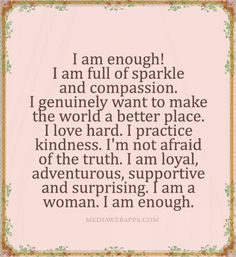 I am enough. I am full of sparkle and compassion. I genuinely want to make the world a better place. I love hard. I practice kindness. I'm not afraid of the truth. I am loyal, adventurous, supportive, and surprising. I am a woman. I am enough. ~Molly Mahar