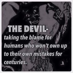 "The ""Devil"" ~ Taking the blame for humans who won't own up to their own mistakes, for centuries."