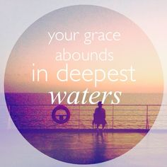 """Your grace abounds in deepest waters / Your sovereign hand will be my guide"" - ""Oceans (Where Feet May Fail),"" Hillsong United 