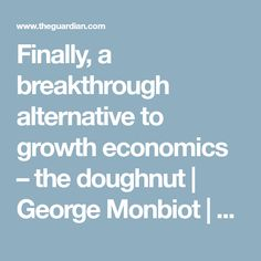 Finally, a breakthrough alternative to growth economics – the doughnut | George Monbiot | Opinion | The Guardian