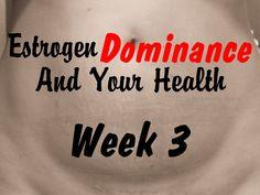 Estrogen Dominance and Your Health Week 3