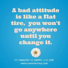 A bad attitude is like a flat tire, you won't go anywhere until you change it.