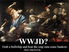wwjd   wwjd (to bankers)?   XKV8R: The Official Blog of Dr. Robert R. Cargill
