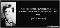Mais, vrai, j'ai trop pleuré ! Les aubes sont navrantes. Toute lune est atroce et tout soleil amer. (Arthur Rimbaud) #citations #ArthurRimbaud