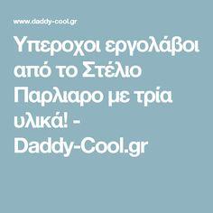 Υπεροχοι εργολάβοι από το Στέλιο Παρλιαρο με τρία υλικά! - Daddy-Cool.gr