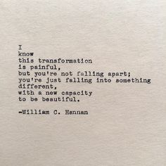 .. you're not falling apart; you're just falling into something different with a new capacity to be beautiful.