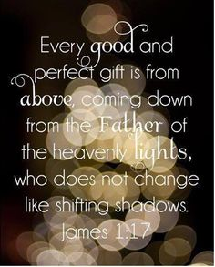 Every good and perfect gift....James 1:17