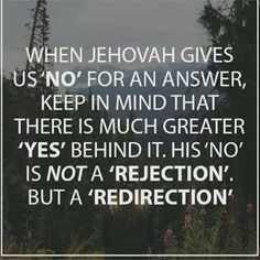 When Jehovah gives us No for an answer, keep in mind that there is much greater Yes behind it. His No is not a rejection, but a redirection.