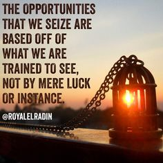 THE OPPORTUNITIES  THAT WE SEIZE ARE  BASED OFF OF  WHAT WE ARE  TRAINED TO SEE, NOT BY MERE LUCK  OR INSTANCE.