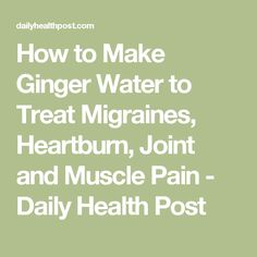 How to Make Ginger Water to Treat Migraines, Heartburn, Joint and Muscle Pain - Daily Health Post