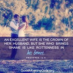 An excellent wife is the crown of her husband, but she who brings shame is like rottenness in his bones. Proverbs 12:4