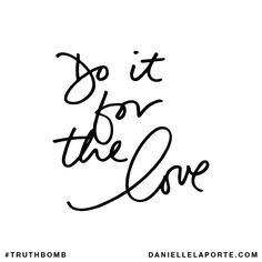 Do it for the love. Subscribe: DanielleLaPorte.com #Truthbomb #Words #Quotes