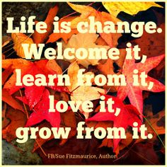Life is change.  Welcome it, learn from it, love it, grow from it.  http://tobicamilli.bigmlmlies.com/?mad=68072