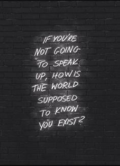 If you're not going to speak up, how the world supposed to know you exist?