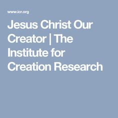 Jesus Christ Our Creator | The Institute for Creation Research