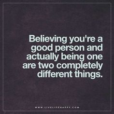 Believing you're a good person and actually being one are two completely different things.
