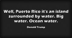 Well, Puerto Rico it's an island surrounded by water. Big water. Ocean water.