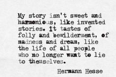 """Like the life of all people who no longer want to lie to themselves"" -Hermann Hesse"