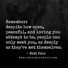 Remember: despite how opeen, peaceful, and loving you attempt to be, people can only meet you, as deeply as they've met themselves. - Matt Kahn