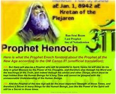Here is what the Prophet Enoch foretold about the Prophet of the New Age according to the OM Canon 31 (unofficial translation);   229. But there will also be a Prophet who will be powerful in Spirit, hence he will also do his duty in great Measure by the Power of his Thoughts, and therefore also through his Word and the teachings of the Truth, and indeed through his advice and other Things, which must be kept hidden from the Human Beings for a long Time and cannot be grasped with the…