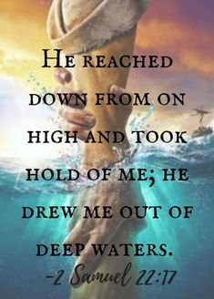 Bible Verses:He reached down from on high and took hold of me; he drew me out of deep waters. - Jesus Quote - Christian Quote - The post He reached down from on high and took hold of me; he drew me out of deep waters. appeared first on Gag Dad. Life Quotes Love, Quotes About God, Faith Quotes, Godly Quotes, Heart Quotes, Believe In God Quotes, Gospel Quotes, Quotes Quotes, Motivational Quotes